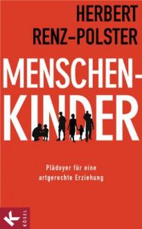 Menschenkinder: Plädoyer für eine artgerechte Erziehung - Herbert Renz-Polster