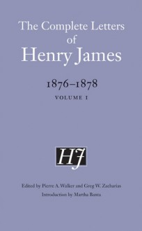 The Complete Letters of Henry James, 1876-1878: Volume 1 - Henry James, Martha Banta, Greg W. Zacharias, Pierre A. Walker