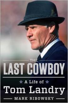 The Last Cowboy: A Life of Tom Landry - Mark Ribowsky