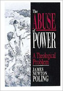 The Abuse of Power: A Theological Problem - James Newton Poling