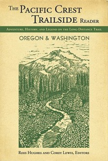 Pacific Crest Trailside Reader: Oregon and Washington: Adventure, History, and Legend on the Long - Distance Trail - Rees Hughes, Corey Lewis