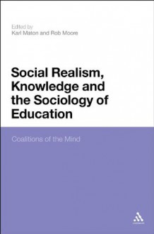 Social Realism, Knowledge and the Sociology of Education: Coalitions of the Mind - Rob Moore, Karl Maton