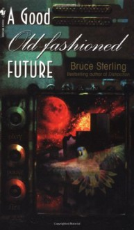 A Good Old-Fashioned Future - Bruce Sterling