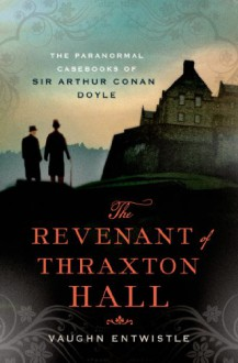 The Revenant of Thraxton Hall: The Paranormal Casebooks of Sir Arthur Conan Doyle - Vaughn Entwistle