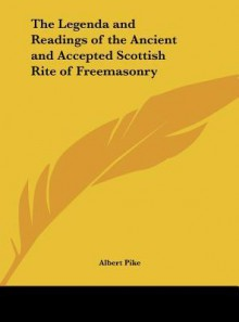 The Legenda and Readings of the Ancient and Accepted Scottish Rite of Freemasonry - Albert Pike