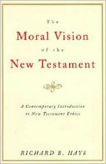 The Moral Vision of the New Testament: Community, Cross, New Creation, A Contemporary Introduction to New Testament Ethics - Richard B. Hays