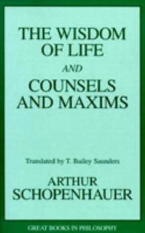 Wisdom of Life and Counsels and Maxims - Arthur Schopenhauer, Robert M. Baird, Stuart E. Rosenbaum
