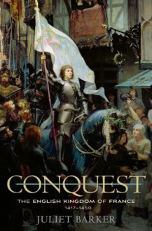 Conquest: The English Kingdom of France 1417-1450 - Juliet Barker