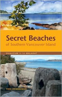 Secret Beaches of Southern Vancouver Island: Qualicum to the Malahat - Theo Dombrowski