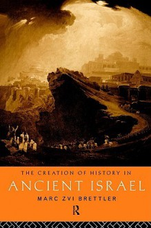 The Creation of History in Ancient Israel - Marc Zvi Brettler