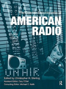 The Concise Encyclopedia of American Radio - Christopher H. Sterling, Cary O'Dell, Michael C. Keith
