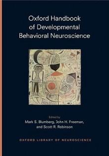 Oxford Handbook of Developmental Behavioral Neuroscience (Oxford Library of Neuroscience) - Mark Blumberg, John Freeman, Scott Robinson