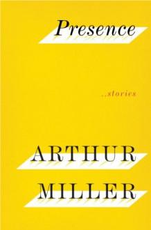 Presence: Stories - Arthur Miller