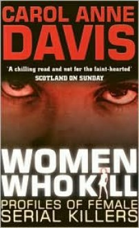 Women Who Kill: Profiles of Female Serial Killers - Carol Anne Davis