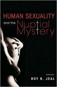 Human Sexuality and the Nuptial Mystery - Roy R. Jeal