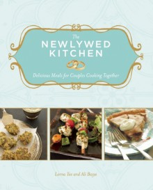 The Newlywed Kitchen: Delicious Meals for Couples Cooking Together - Lorna Yee, Ali Basye, Kathryn Barnard