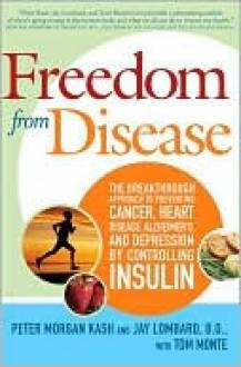 Freedom from Disease: The Breakthrough Approach to Preventing Cancer, Heart Disease, Alzheimer's, and Depression by Controlling Insulin - Peter Kash, Jay Lombard