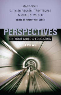 Perspectives on Your Child's Education: Four Views - Timothy Paul Jones, Mark Eckel, G. Tyler Fischer, Michael S. Wilder, Troy Temple
