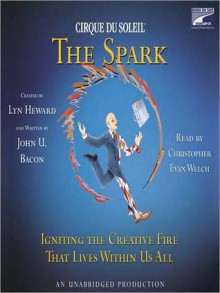 CIRQUE DU SOLEIL� The Spark: Igniting the Creative Fire That Lives Within Us All - Lyn Heward, John U. Bacon, Christopher Evan Welch