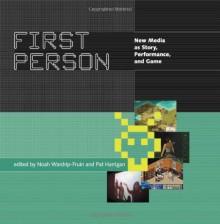 First Person: New Media as Story, Performance, and Game - Noah Wardrip-Fruin, Pat Harrigan, Michael Crumpton