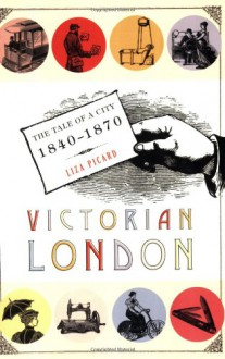 Victorian London: The Tale of a City 1840--1870 - Liza Picard