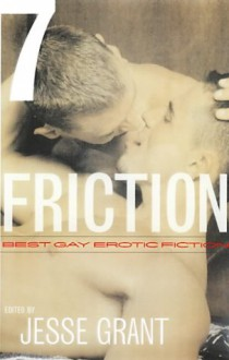 Friction, Volume 7: Best Gay Erotic Fiction - Jesse Grant