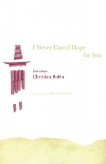 I Never Dared Hope for You: Lyric Essays - Christian Bobin, Alison Anderson