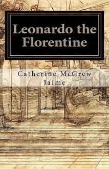 Leonardo the Florentine - Catherine McGrew Jaime