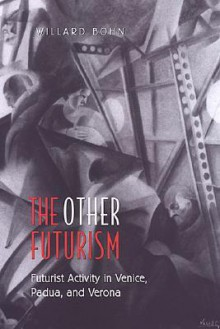 The Other Futurism: Futurist Activity in Venice, Padua, and Verona (Toronto Italian Studies) - Willard Bohn