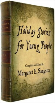 Holiday Stories for Young People - M.E. Sangster, Mary Joanna Porter, Robert Browning, Sam Ngo