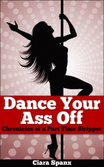 Dance Your Ass Off: Chronicles of a Part Time Stripper - Ciara Spanx,Angie Zambrano