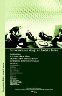 Democracias En Riesgo En America Latina - Robinson Salazar Perez, Eduardo Sandoval Forero, Dorangelica de La Rocha Almazan