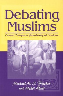 Debating Muslims: Cultural Dialogues in Postmodernity and Tradition - Michael M.J. Fischer, Mehdi Abedi