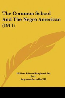 The Common School and the Negro American (1911) - W.E.B. Du Bois, Augustus Granville Dill