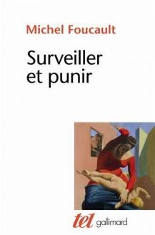Surveiller et punir: Naissance de la prison - Michel Foucault
