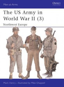The US Army in World War II (3): Northwest Europe - Mark R. Henry, Mike Chappell