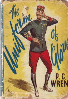 The uniform of glory: being the true story of A free Frenchman's Night Out - P.C. Wren