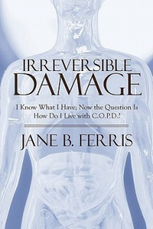 Irreversible Damage: I Know What I Have; Now the Question Is How Do I Live with C.O.P.D.? - Jane B. Ferris