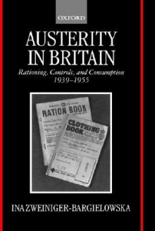 Austerity in Britain - Rationing, Controls and Consumption 1939-1955 - Ina Zweiniger-Bargielowska