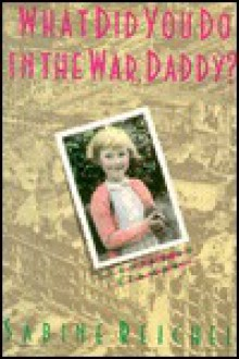 What Did You Do in the War, Daddy?: Growing Up German - Sabine Reichel