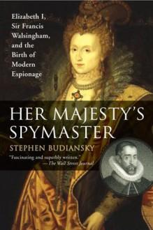 Her Majesty's Spymaster: Elizabeth I, Sir Francis Walsingham, and the Birth of Modern Espionage - Stephen Budiansky
