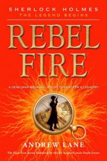 Rebel Fire (Sherlock Holmes: the Legend Begins) - Andrew Lane