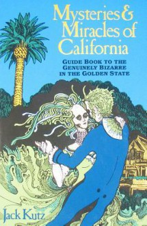 More Mysteries and Miracles of California: Guidebook to the Genuinely Bizarre in the Golden Gate State - Jack Kutz