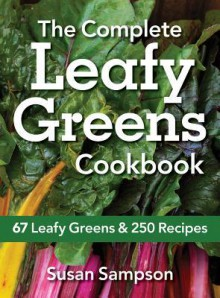 The Complete Leafy Greens Cookbook: 67 Leafy Greens and 250 Recipes - Susan Sampson