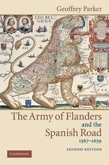 The Army of Flanders and the Spanish Road, 1567-1659: The Logistics of Spanish Victory and Defeat in the Low Countries' Wars - Geoffrey Parker