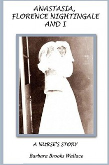 Anastasia, Florence Nightingale, and I, a Nurse's Story - Barbara Brooks Wallace