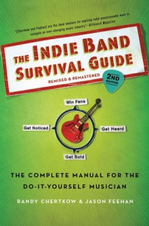 The Indie Band Survival Guide, 2nd Ed.: The Complete Manual for the Do-it-Yourself Musician - Randy Chertkow, Jason Feehan