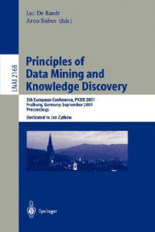Principles of Data Mining and Knowledge Discovery: 5th European Conference, Pkdd 2001, Freiburg, Germany, September 3-5, 2001 Proceedings - L. De Raedt