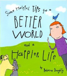 Some Helpful Tips for a Better World and a Happier Life - Rebecca Doughty