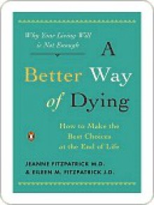 A Better Way of Dying: How to Make the Best Choices at the End of Life - Jeanne Fitzpatrick, Eileen M. Fitzpatrick